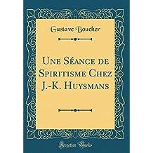 Une Seance de Spiritisme Chez J.-K. Huysmans (Classic Reprint)