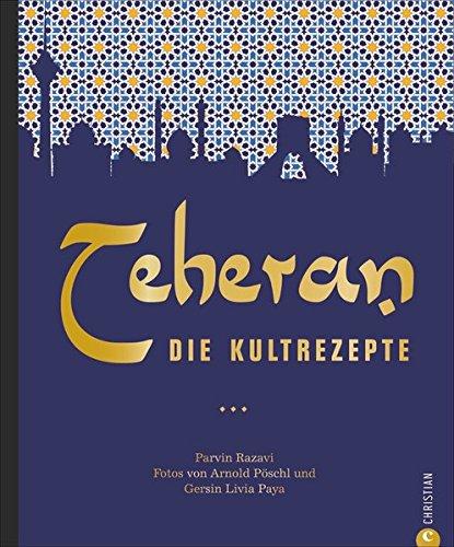 Persische Küche: Teheran. Die Kultrezepte. Orientalisch kochen mit Rezepten aus dem Iran. Ein Kochbuch aus dem Orient in der Kultrezeptreihe.