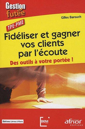 Fidéliser et gagner vos clients par l'écoute : Des outils à votre portée ! TPE-PME par Gilles Barouch