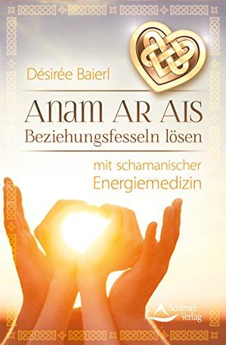 Anam Ar Ais- Beziehungsfesseln lösen mit schamanischer Energiemedizin von [Baierl, Désirée]