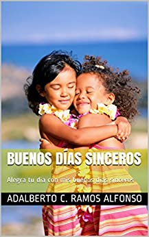 Buenos Días Sinceros: Alegra tu día con mis buenos días sinceros (Spanish Edition) by [Ramos Alfonso, Adalberto C.]
