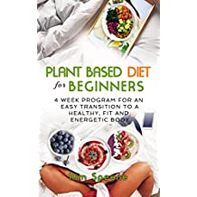 Plant Based Diet for Beginners:  4 week program for an easy transition to a healthy, fit and energetic body (Plant based cookbook, Weight Loss, Plant based nutrition,  Meal plan)) (English Edition)