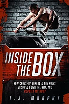Inside the Box: How CrossFit ® Shredded the Rules, Stripped Down the Gym, and Rebuilt My Body par [T. J., Murphy]