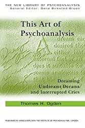 This Art of Psychoanalysis: Dreaming Undreamt Dreams and Interrupted Cries (The New Library of Psychoanalysis) by Thomas H. Ogden (2005-09-08)