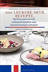 Abnehmen nach isländischer Art: 100 leckere Skyr Rezepte, die Ihnen gesund und anfängerfreundlich zum Gewichtsverlust verhelfen!