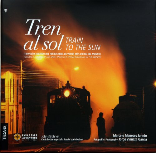 Tren al Sol / Train to the Sun: Travesias Abordo Del Ferrocarril De Vapor Mas Dificil Del Mundo / Journey on Board the Most Difficult Steam Railroad in the World por Marcelo Meneses Jurado