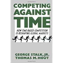 Competing Against Time : How Time-based Competition is Reshaping Global Markets by Jr. George Stalk (1990-03-01)