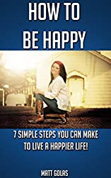 How to Be Happy: 7 Simple Steps You Can Make to Live a Happier Life! (Transform Yourself Book 1)