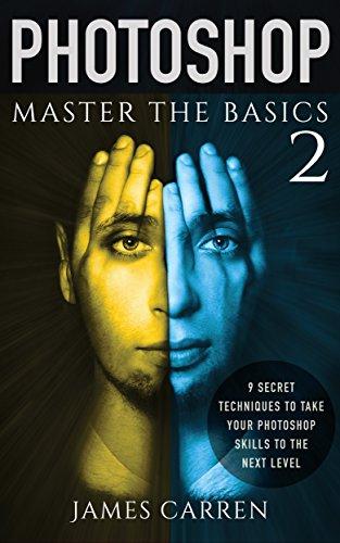 Photoshop: Master The Basics Of Photoshop 2 - 9 Secret Techniques To Take Your Photoshop Skills To The Next Level (photoshop, Photoshop Cc, Photoshop Cs6, ... Digital Photography) por James Carren epub