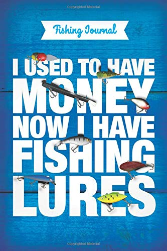 Fishing Journal • I used to have money, now i have fishing lures: Anglers Notebook  •  Fishing Log  •  Logbook To Write In  •  Take Notes and Improve Your Results  •  6