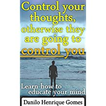 Control your thoughts, otherwise they are going to control you (English Edition)