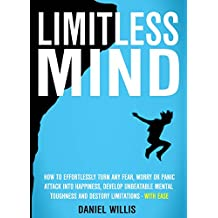 Limitless Mind: How to Effortlessly Turn Any Fear, Worry Or Panic Attack Into Happiness, Develop Unbeatable Mental Toughness And Destroy Limitations - WITH EASE (English Edition)