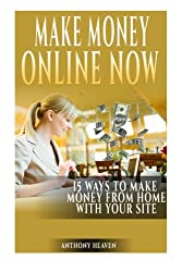 Make Money Online Now: 15 Ways to Make Money and Work from Home with Your Site