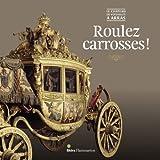 Roulez carrosses ! : Le château de Versailles à Arras. Exposition au musée des Beaux-Arts d'Arras du 17 mars 2012 au 10 novembre 2013