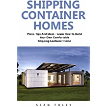 Shipping Container Homes: Plans, Tips And Ideas - Learn How To Build Your Own Comfortable Shipping Container Home! (English Edition)