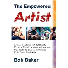 The Empowered Artist: A Call to Action for Musicians, Writers, Visual Artists, and Anyone Who Wants to Make a Difference With Their Creativity by Bob Baker (2015-06-26)