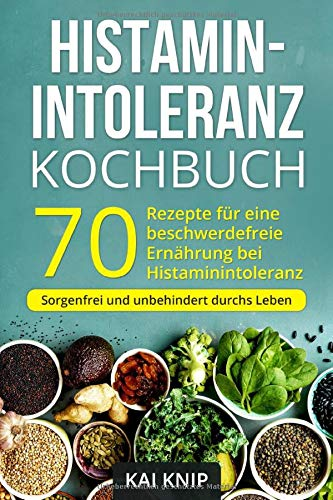 Histaminintoleranz Kochbuch: 70 leckere Rezepte für eine beschwerdefreie Ernährung bei Histaminintoleranz. Sorgenfrei und unbehindert durchs Leben.