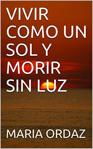 VIVIR COMO UN SOL Y MORIR SIN LUZ eBook: ORDAZ, MARIA: Amazon.es ...