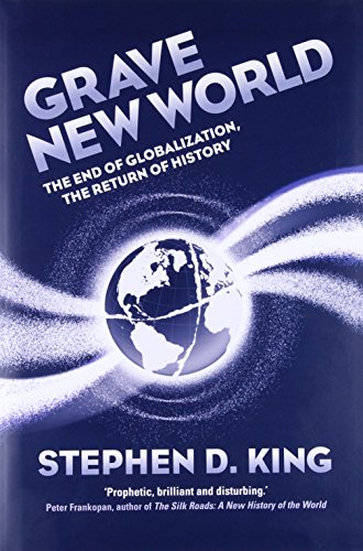 Grave New World: The End of Globalization, the Return of History por Stephen D. King