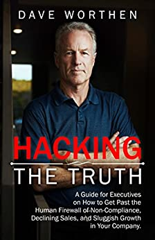 Hacking The Truth: A Guide for Executives on How to Get Past the Human Firewall of Non-Compliance, Declining Sales, and Sluggish Growth in Your Company by [Worthen, Dave]