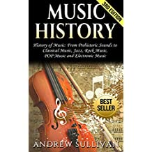 Music History: History of Music: From Prehistoric Sounds to: Classical Music, Jazz, Rock Music, POP Music, and Electronic Music (Baroque Music, Joseph ... Chopin, Beethoven Book 1) (English Edition)