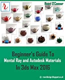 Beginner's Guide To Mental Ray and Autodesk Materials In 3ds Max 2016 (English Edition)