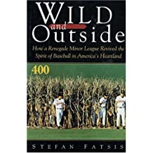 Wild and Outside: How a Renegade Minor League Revived the Spirit of Baseball in America's Heartland by Stefan Fatsis (1995-06-01)