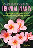 Gardener's Guide to Tropical Plants: Cool Ways to Add Hot Colors, Bold Foliage, and Striking Textures (Gardener's Guides)