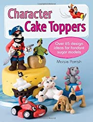 Character Cake Toppers: Over 65 Design Ideas for Sugar Fondant Models by Maisie Parrish (2013-03-31)