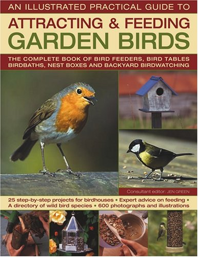 The Illustrated Practical Guide to Birds in the Garden: The Complete Book of Bird Feeders, Bird Tables, Birdbaths, Nest Boxes and Backyard Birdwatching -