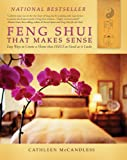 Feng Shui That Makes Sense: Easy Ways to Create a Home That Feels As Good As It Looks...