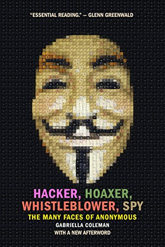 Hacker, Hoaxer, Whistleblower, Spy: The Many Faces of Anonymous por Gabriella Coleman