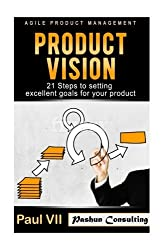 Agile Product Management: Product Vision: 21 Steps to setting excellent goals for your product (scrum, scrum master, agile development, agile software development) by Paul Vii (2016-08-02)