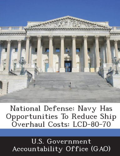 National Defense: Navy Has Opportunities to Reduce Ship Overhaul Costs: LCD-80-70 70 Lcd