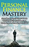 Personal Finance Mastery: Save Money And Get Out Of Debt With Smart Financial Planning, Budgeting And Investing Principles (Money Management, Retirement Planning, Personal Finance Books)