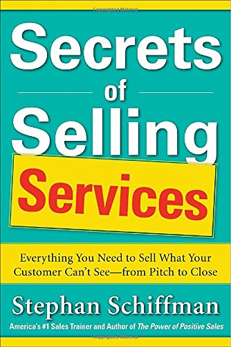 Secrets of Selling Services: Everything You Need to Sell What Your Customer Can't Seefrom Pitch to Close