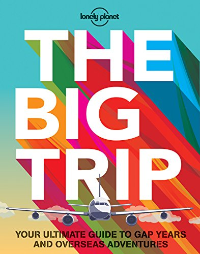 The Big Trip: Your Ultimate Guide to Gap Years and Overseas Adventures (Lonely Planet)
