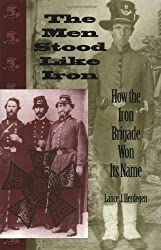 The Men Stood Like Iron: How the Iron Brigade Won Its Name (Indiana)