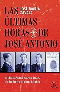 Las últimas horas de José Antonio: El libro definitivo sobre la muerte del fundador de Falange Española par José María Zavala