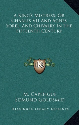 A King's Mistress; Or Charles VII and Agnes Sorel, and Chivalry in the Fifteenth Century