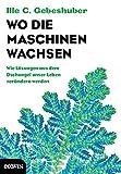 Wo die Maschinen wachsen: Wie Lösungen aus dem Dschungel unser Leben verändern werden - Ille C. Gebeshuber