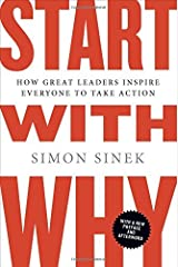 Start With Why: How Great Leaders Inspire Everyone to Take Action: Written by Simon Sinek, 2012 Edition, (Reprint) Publisher: Portfolio [Paperback] Paperback