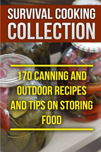 Survival Cooking Collection: 170 Canning and Outdoor Recipes and Tips on Storing Food: (Prepper\'s Cooking, Outdoor Cooking)