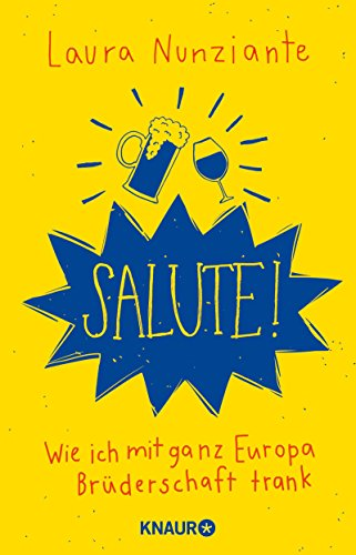Salute!: Wie ich mit ganz Europa Brüderschaft trank