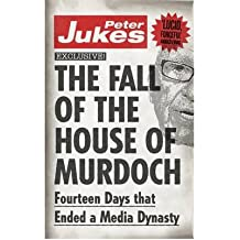 [( The Fall of the House of Murdoch: Fourteen Days That Ended a Media Dynasty )] [by: Peter Jukes] [Jul-2013]