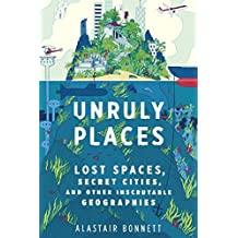 Unruly Places: Lost Spaces, Secret Cities, and Other Inscrutable Geographies (English Edition)