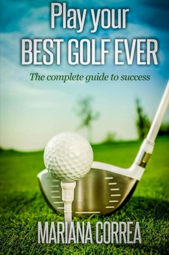 Play your best golf ever: The guidebook to success por Mariana Correa