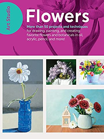 Art Studio: Flowers: More than 50 projects and techniques for drawing, painting, and creating your favorite flowers and botanicals in oil, acrylic, pencil, and