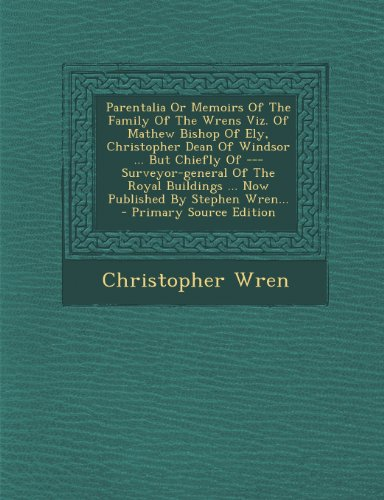 Parentalia Or Memoirs Of The Family Of The Wrens Viz. Of Mathew Bishop Of Ely, Christopher Dean Of Windsor ... But Chiefly Of --- Surveyor-general Of ... ... Now Published By Stephen Wren...