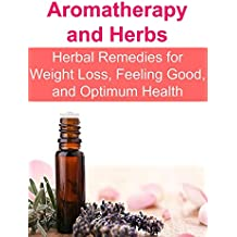Aromatherapy and Herbs: Herbal Remedies for Weight Loss, Feeling Good, and Optimum Health: (Essential Oils, Aromatherapy, Herbal Remedies, Supplements, ... Essential Oils Recipes) (English Edition)